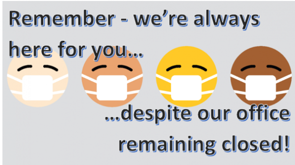 Remember - we're always here for you, despite our office remaining closed!